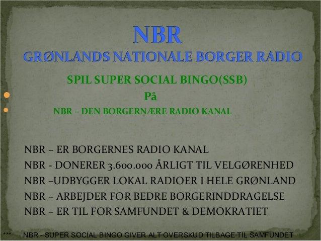SPIL SUPER SOCIAL BINGO(SSB)   På   NBR – DEN BORGERNÆRE RADIO KANAL  NBR – ER BORGERNES RADIO KANAL  NBR - DONERER 3.60...