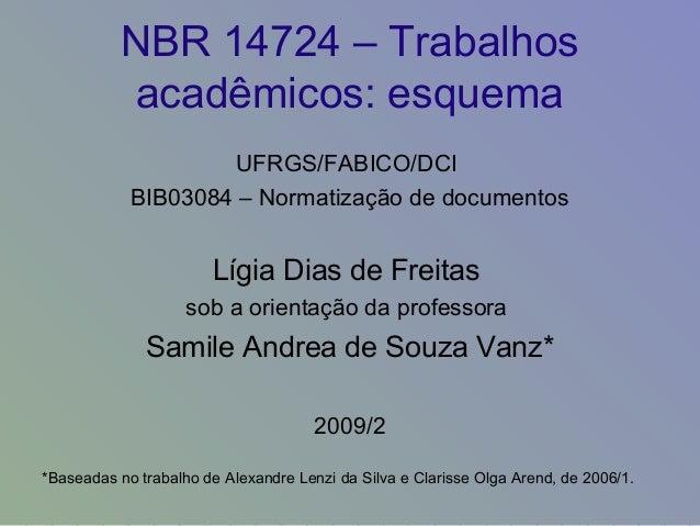 NBR 14724 – Trabalhos acadêmicos: esquema UFRGS/FABICO/DCI BIB03084 – Normatização de documentos Lígia Dias de Freitas sob...