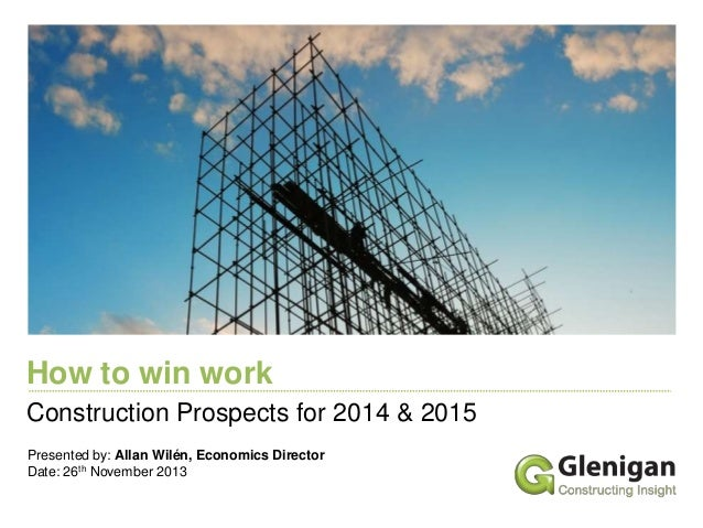 How to win work Construction Prospects for 2014 & 2015 Presented by: Allan Wilén, Economics Director Date: 26th November 2...