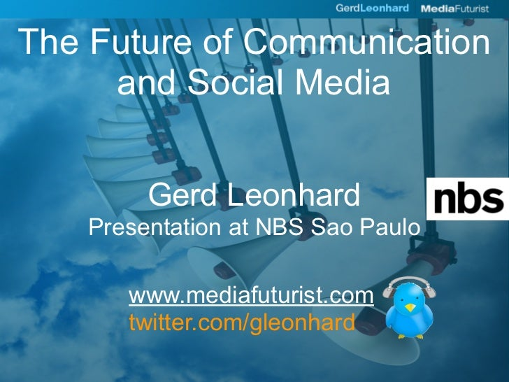 The Future of Communication      and Social Media            Gerd Leonhard     Presentation at NBS Sao Paulo         www.m...