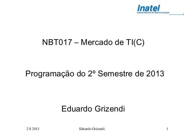 2 S 2013 Eduardo Grizendi 1 NBT017 – Mercado de TI(C) Programação do 2º Semestre de 2013 Eduardo Grizendi