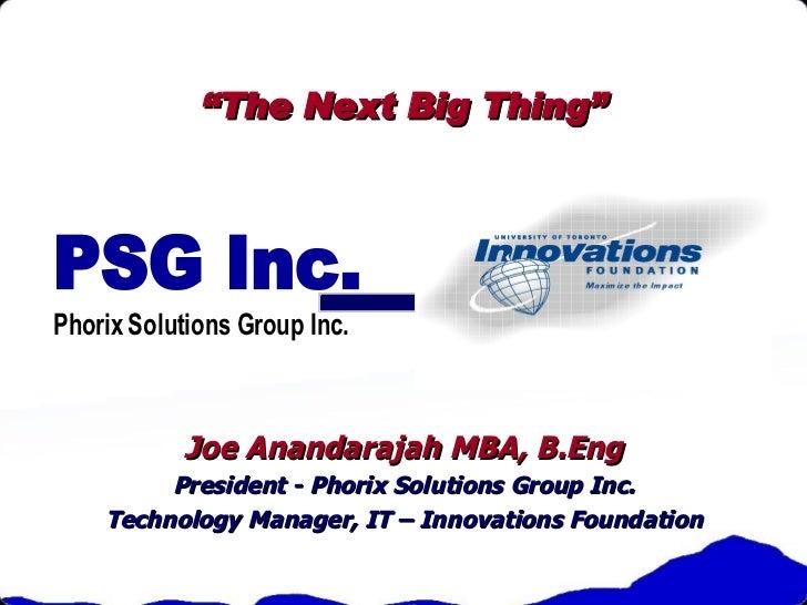 """ The Next Big Thing"" Joe Anandarajah MBA, B.Eng President - Phorix Solutions Group Inc. Technology Manager, IT – Innovati..."