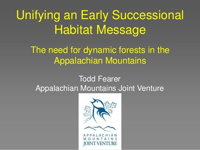 Unifying an Early Successional Habitat Message The need for dynamic forests in the Appalachian Mountains Todd Fearer Appal...