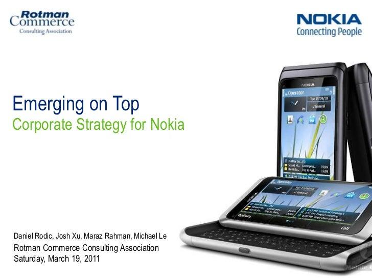 Emerging on Top<br />Corporate Strategy for Nokia<br />Saturday, March 19, 2011<br />Daniel Rodic, Josh Xu, MarazRahman, M...