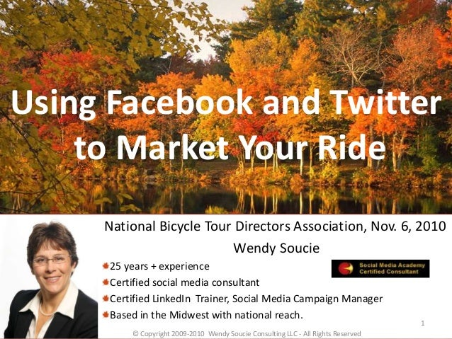 Using Facebook and Twitter to Market Your Ride National Bicycle Tour Directors Association, Nov. 6, 2010 Wendy Soucie 25 y...