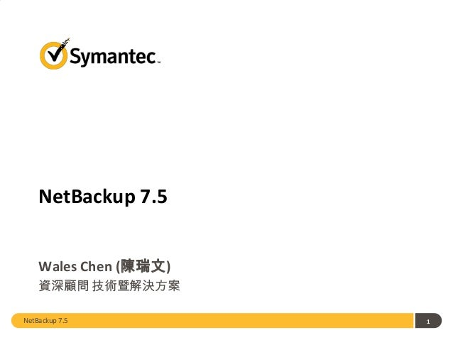 NetBackup 7.5 Wales Chen (陳瑞文) 資深顧問 技術暨解決方案 NetBackup 7.5  1