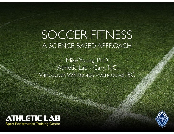 SOCCER FITNESS A SCIENCE BASED APPROACH         Mike Young, PhD      Athletic Lab - Cary, NCVancouver Whitecaps - Vancouve...