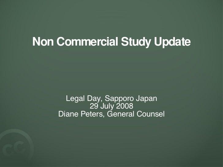 Non Commercial Study Update <ul><li>Legal Day, Sapporo Japan </li></ul><ul><li>29 July 2008 </li></ul><ul><li>Diane Peters...