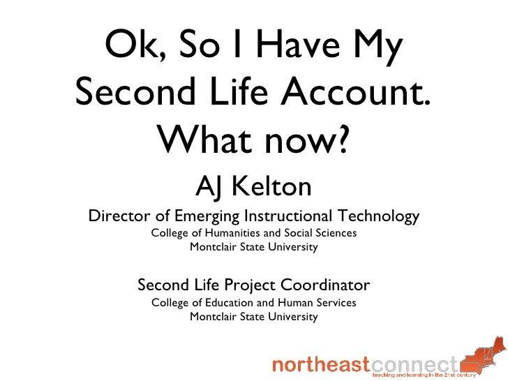 Ok, So I Have My Second Life Account. What now? <ul><li>AJ Kelton </li></ul><ul><li>Director of Emerging Instructional Tec...