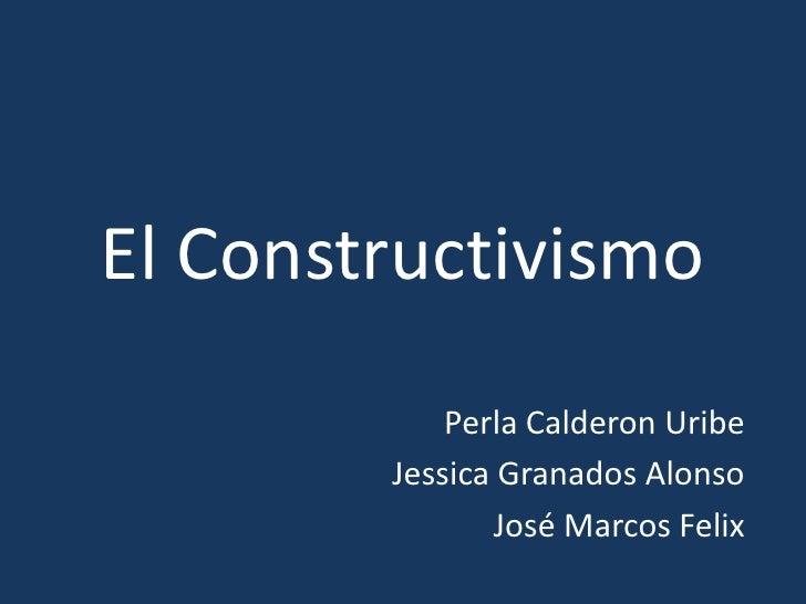 El Constructivismo<br />Perla Calderon Uribe<br />Jessica Granados Alonso<br />José Marcos Felix<br />