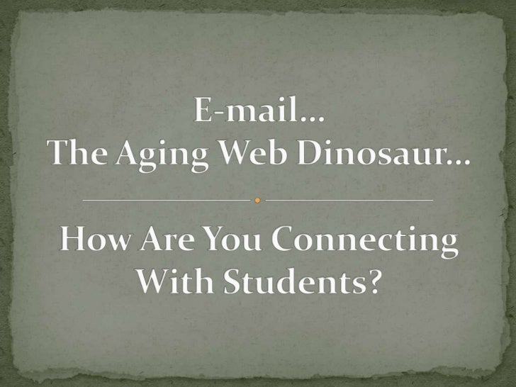 E-mail…The Aging Web Dinosaur…How Are You ConnectingWith Students?<br />
