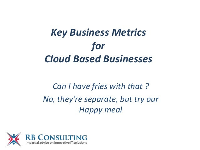 Key Business MetricsforCloud Based BusinessesCan I have fries with that ?No, they're separate, but try ourHappy meal