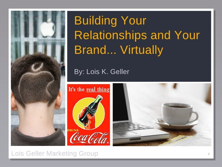 Building Your Relationships and Your Brand... Virtually <ul><li>By: Lois K. Geller </li></ul>Lois Geller Marketing Group