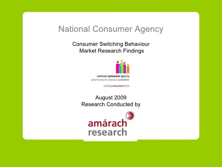 National Consumer Agency Consumer Switching Behaviour Market Research Findings August 2009 Research Conducted by