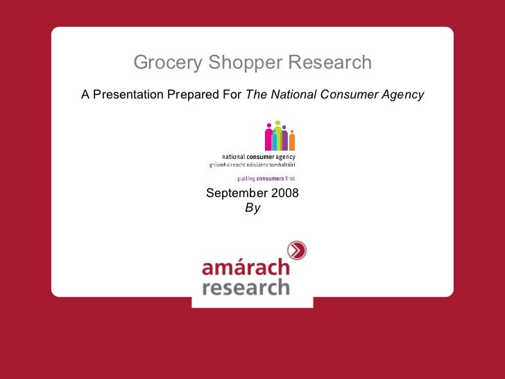 Grocery Shopper Research A Presentation Prepared For  The National Consumer Agency September 2008 By