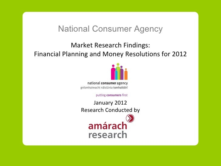 National Consumer Agency             Market Research Findings:Financial Planning and Money Resolutions for 2012           ...