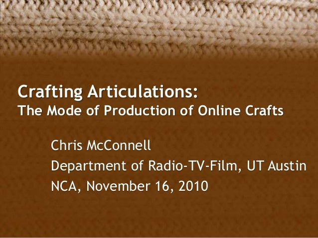 Crafting Articulations: The Mode of Production of Online Crafts Chris McConnell Department of Radio-TV-Film, UT Austin NCA...