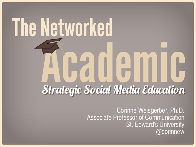 The Networked  Academic Strategic Social Media Education Corinne Weisgerber, Ph.D. Associate Professor of Communication St...