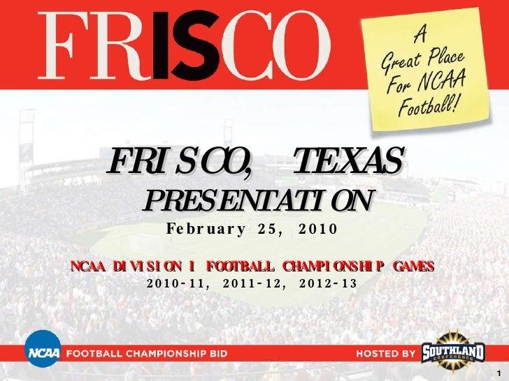 FRISCO, TEXAS PRESENTATION February 25, 2010 NCAA DIVISION I FOOTBALL CHAMPIONSHIP GAMES 2010-11, 2011-12, 2012-13 1