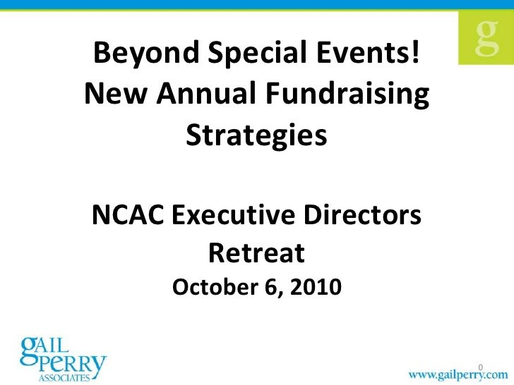 Beyond Special Events! New Annual Fundraising Strategies NCAC Executive Directors Retreat October 6, 2010<br />0<br />