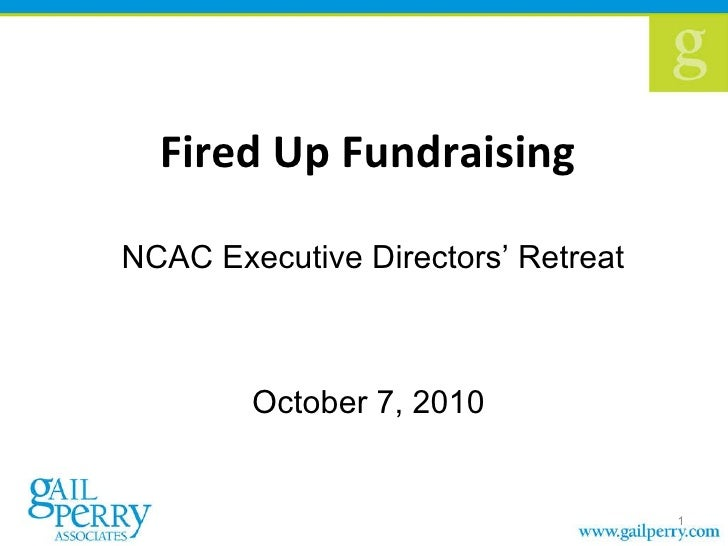 Fired Up Fundraising  NCAC Executive Directors' Retreat October 7, 2010