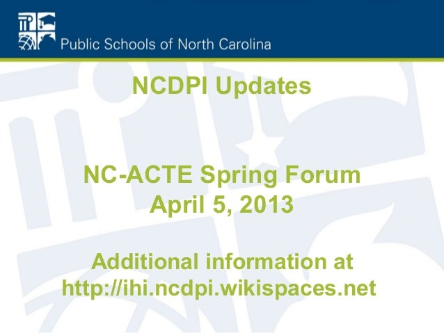 NCDPI Updates  NC-ACTE Spring Forum      April 5, 2013   Additional information athttp://ihi.ncdpi.wikispaces.net
