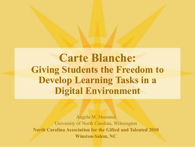 Carte Blanche: Giving Students the Freedom to Develop Learning Tasks in a Digital Environment Angela M. Housand University...