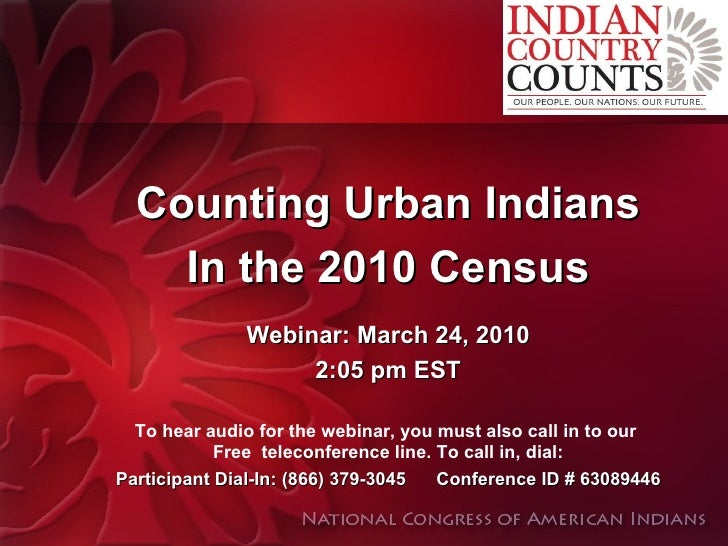 Counting Urban Indians In the 2010 Census Webinar: March 24, 2010 2:05 pm EST To hear audio for the webinar, you must also...