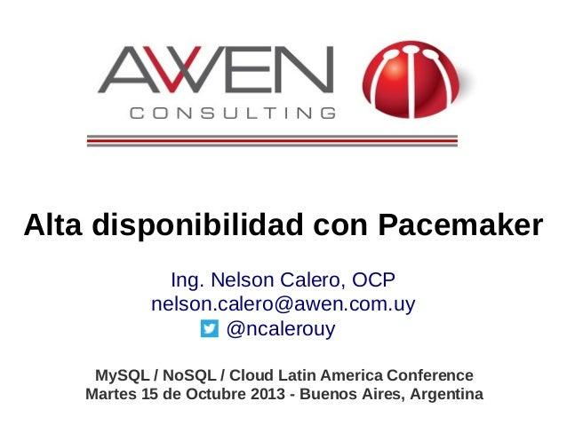 Alta disponibilidad con Pacemaker Ing. Nelson Calero, OCP nelson.calero@awen.com.uy @ncalerouy MySQL / NoSQL / Cloud Latin...