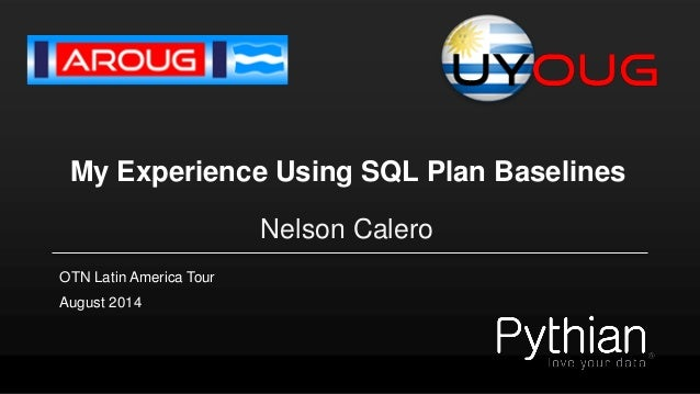 My Experience Using SQL Plan Baselines  Nelson Calero  August 2014  OTN Latin America Tour