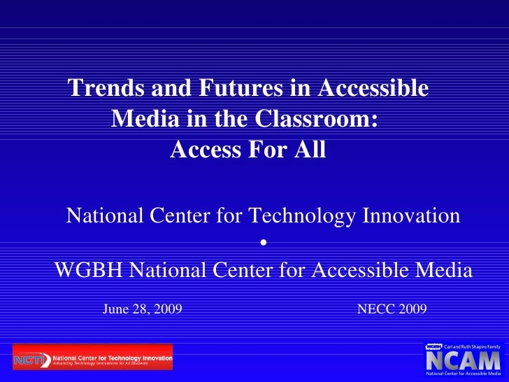 Trends and Futures in Accessible Media in the Classroom:  Access For All National Center for Technology Innovation • WGBH ...