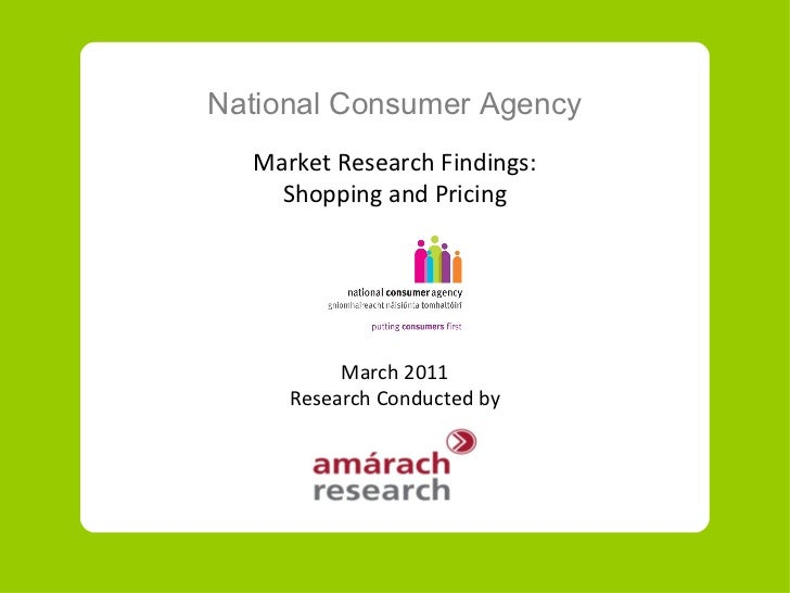National Consumer Agency Market Research Findings: Shopping and Pricing March 2011 Research Conducted by