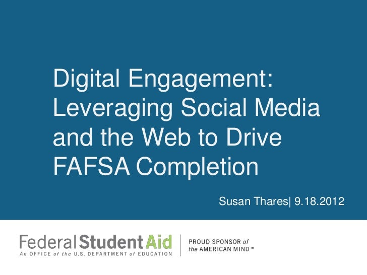 Digital Engagement:Leveraging Social Mediaand the Web to DriveFAFSA Completion              Susan Thares| 9.18.2012