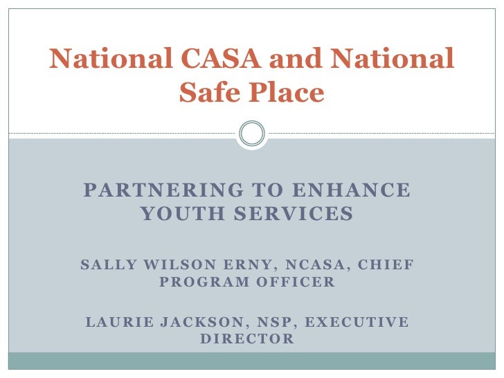 National CASA and National          Safe Place     PARTNERING TO ENHANCE       YOUTH SERVICES    SALLY WILSON ERNY, NCASA,...