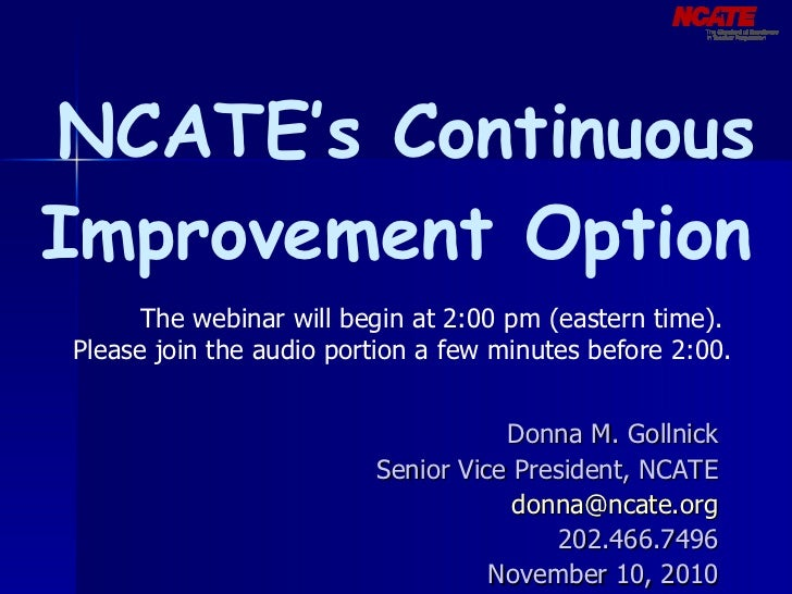 NCATE's Continuous Improvement Option Donna M. Gollnick Senior Vice President, NCATE [email_address] 202.466.7496 Novemb...