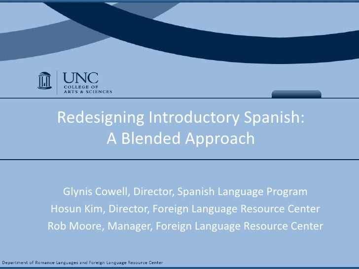 Redesigning Introductory Spanish: A Blended Approach <br />GlynisCowell, Director, Spanish Language Program<br />Hosun Kim...
