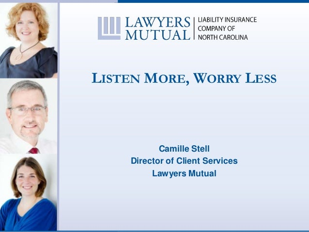 LISTEN MORE, WORRY LESSCamille StellDirector of Client ServicesLawyers Mutual