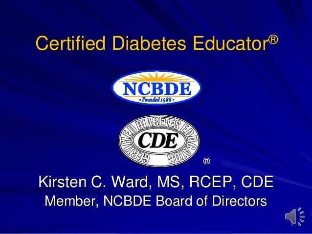 Certified Diabetes Educator®  ®  Kirsten C. Ward, MS, RCEP, CDE Member, NCBDE Board of Directors 1
