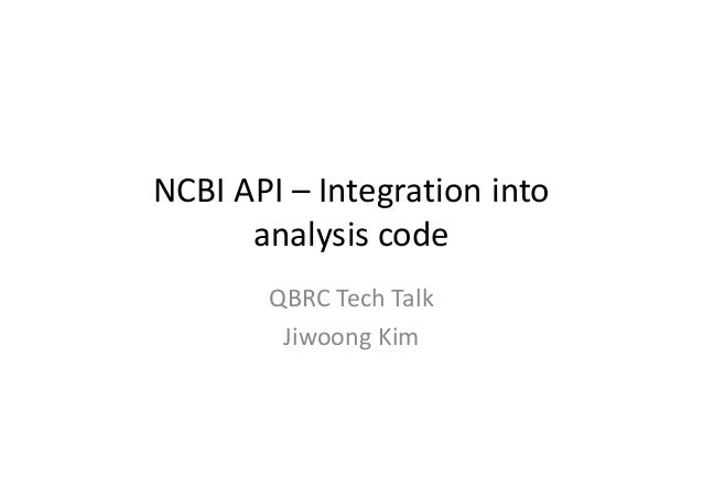 NCBI API – Integration into analysis code QBRC Tech Talk Jiwoong Kim