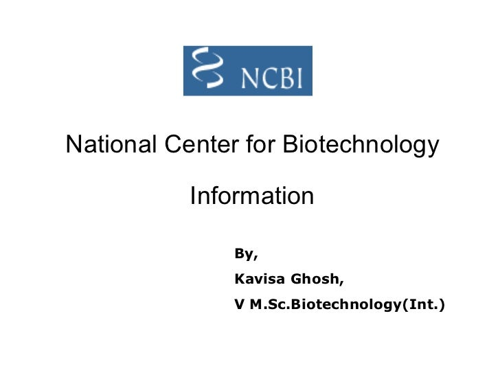 National Center for Biotechnology Information By, Kavisa Ghosh, V M.Sc.Biotechnology(Int.)