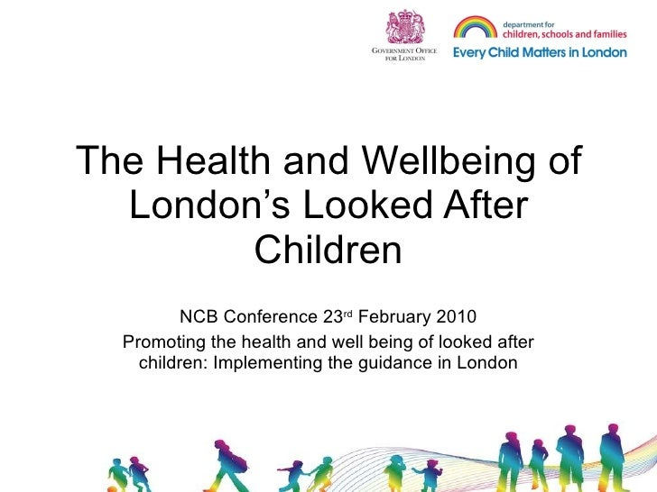 The Health and Wellbeing of London's Looked After Children NCB Conference 23 rd  February 2010 Promoting the health and we...