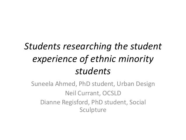 Students researching the student experience of ethnic minority students Suneela Ahmed, PhD student, Urban Design Neil Curr...