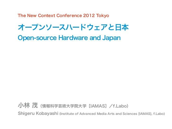 The New Context Conference 2012 Tokyoオープンソースハードウェアと日本Open-source Hardware and Japan小林 茂(情報科学芸術大学院大学[IAMAS]/f.Labo)Shigeru ...