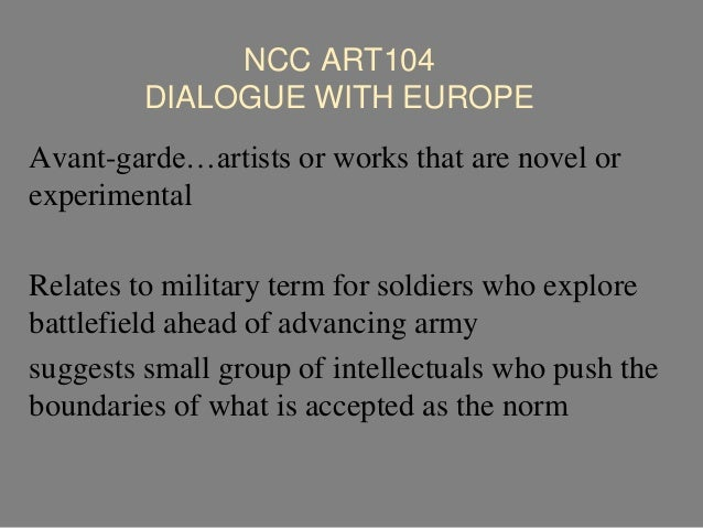 NCC ART104 DIALOGUE WITH EUROPE Avant-garde…artists or works that are novel or experimental Relates to military term for s...
