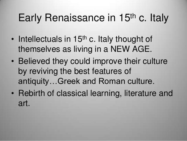 Early Renaissance in 15th c. Italy • Intellectuals in 15th c. Italy thought of themselves as living in a NEW AGE. • Believ...