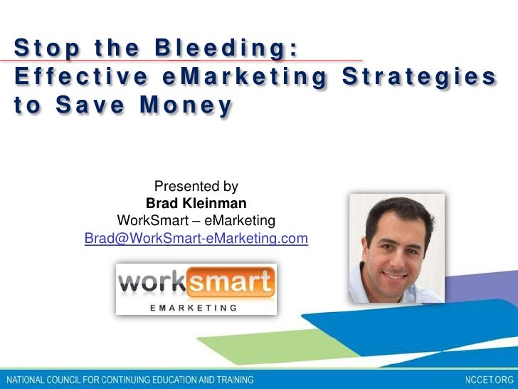 Stop the Bleeding:  <br />Effective eMarketing Strategies to Save Money<br />Presented by <br />Brad Kleinman <br />WorkSm...