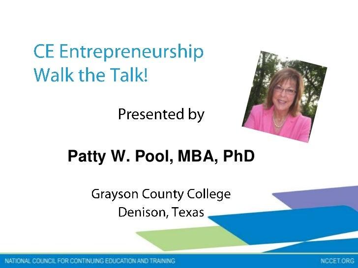 CE EntrepreneurshipWalk the Talk!<br />Presented by<br />Patty W. Pool, MBA, PhD<br />Grayson County College<br />Denison,...
