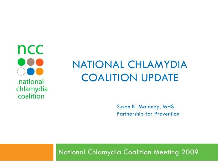 NATIONAL CHLAMYDIA COALITION UPDATE National Chlamydia Coalition Meeting 2009  Susan K. Maloney, MHS Partnership for Preve...