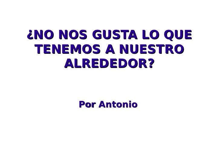 ¿NO NOS GUSTA LO QUE TENEMOS A NUESTRO ALREDEDOR? Por Antonio