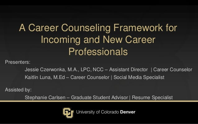 A Career Counseling Framework for Incoming and New Career Professionals Presenters: Jessie Czerwonka, M.A., LPC, NCC – Ass...